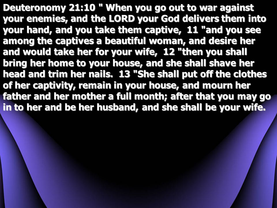 Deuteronomy 21:10 When you go out to war against your enemies, and the LORD your God delivers them into your hand, and you take them captive, 11 and you see among the captives a beautiful woman, and desire her and would take her for your wife, 12 then you shall bring her home to your house, and she shall shave her head and trim her nails.