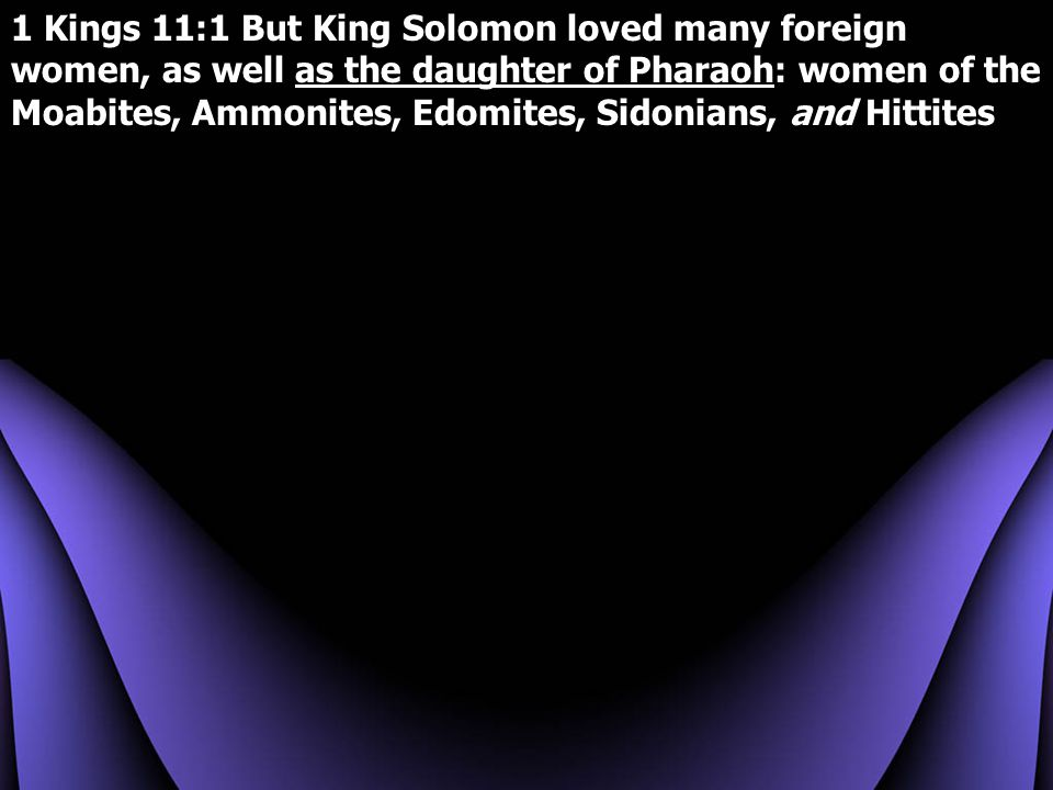 1 Kings 11:1 But King Solomon loved many foreign women, as well as the daughter of Pharaoh: women of the Moabites, Ammonites, Edomites, Sidonians, and