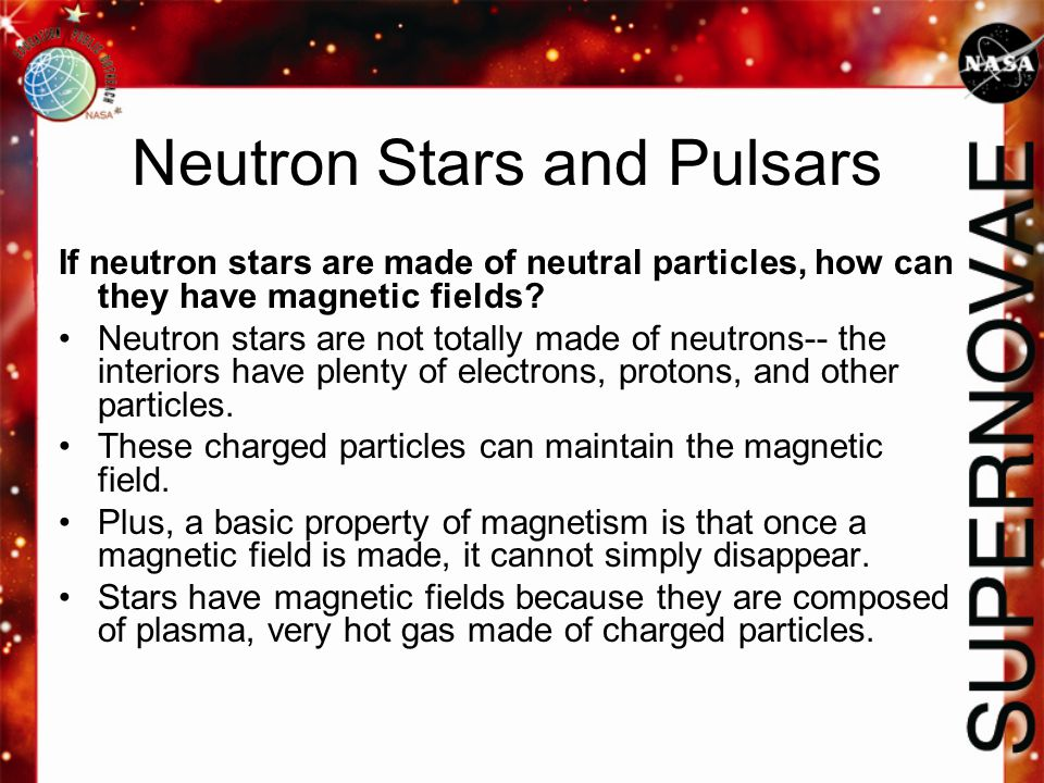 If neutron stars are made of neutral particles, how can they have magnetic fields? Neutron stars are not totally made of neutrons-- the interiors have