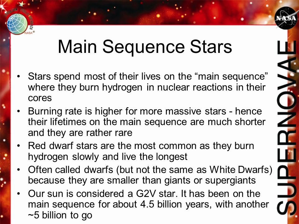 "Main Sequence Stars Stars spend most of their lives on the ""main sequence"" where they burn hydrogen in nuclear reactions in their cores Burning rate i"