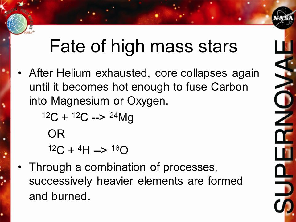 Fate of high mass stars After Helium exhausted, core collapses again until it becomes hot enough to fuse Carbon into Magnesium or Oxygen. 12 C + 12 C