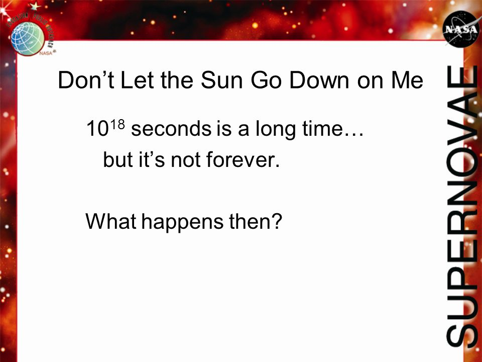 10 18 seconds is a long time… but it's not forever. What happens then? Don't Let the Sun Go Down on Me
