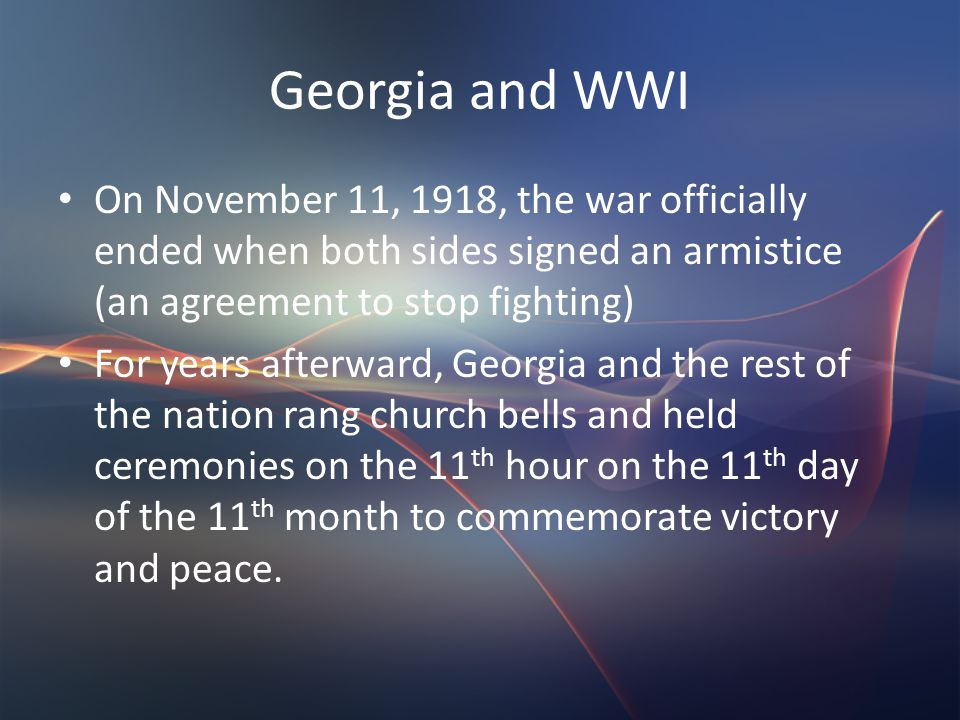 Georgia and WWI On November 11, 1918, the war officially ended when both sides signed an armistice (an agreement to stop fighting) For years afterward