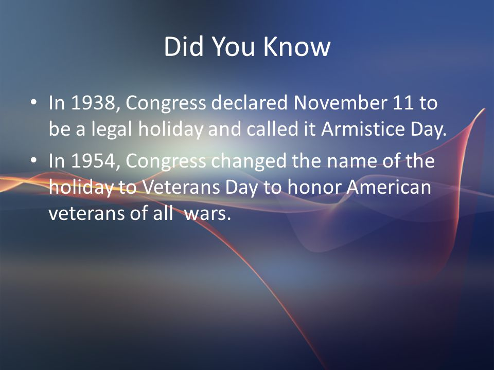 Did You Know In 1938, Congress declared November 11 to be a legal holiday and called it Armistice Day.
