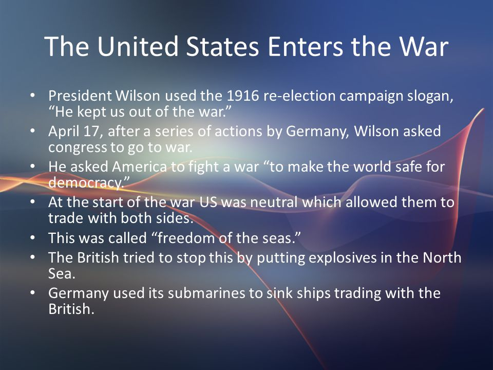"The United States Enters the War President Wilson used the 1916 re-election campaign slogan, ""He kept us out of the war."" April 17, after a series of"