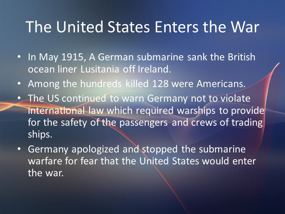 The United States Enters the War In May 1915, A German submarine sank the British ocean liner Lusitania off Ireland.