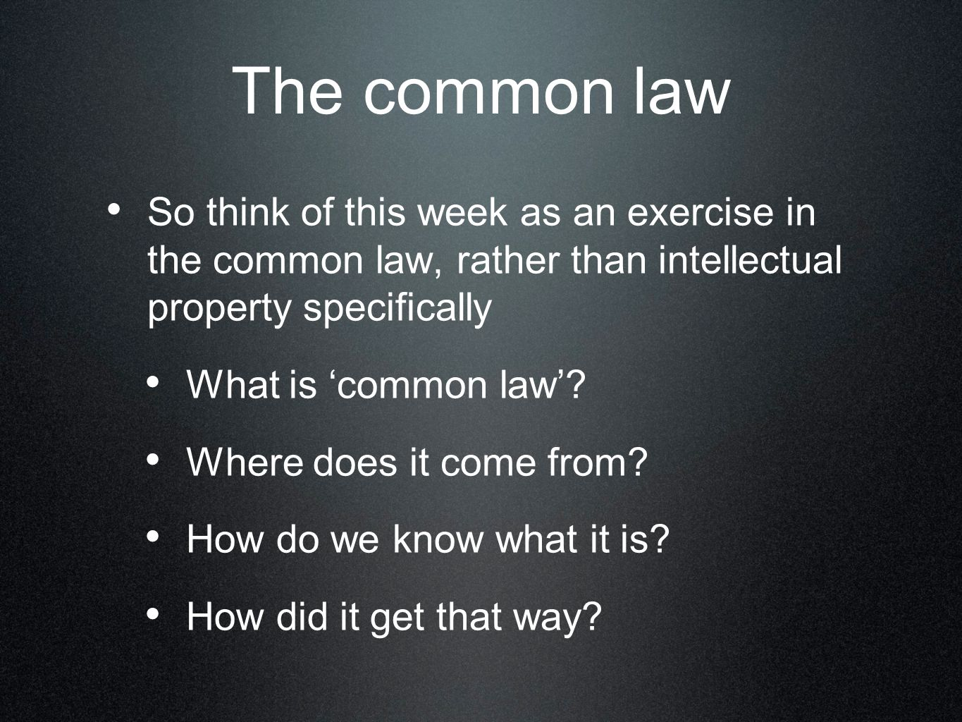 The common law So think of this week as an exercise in the common law, rather than intellectual property specifically What is 'common law'.