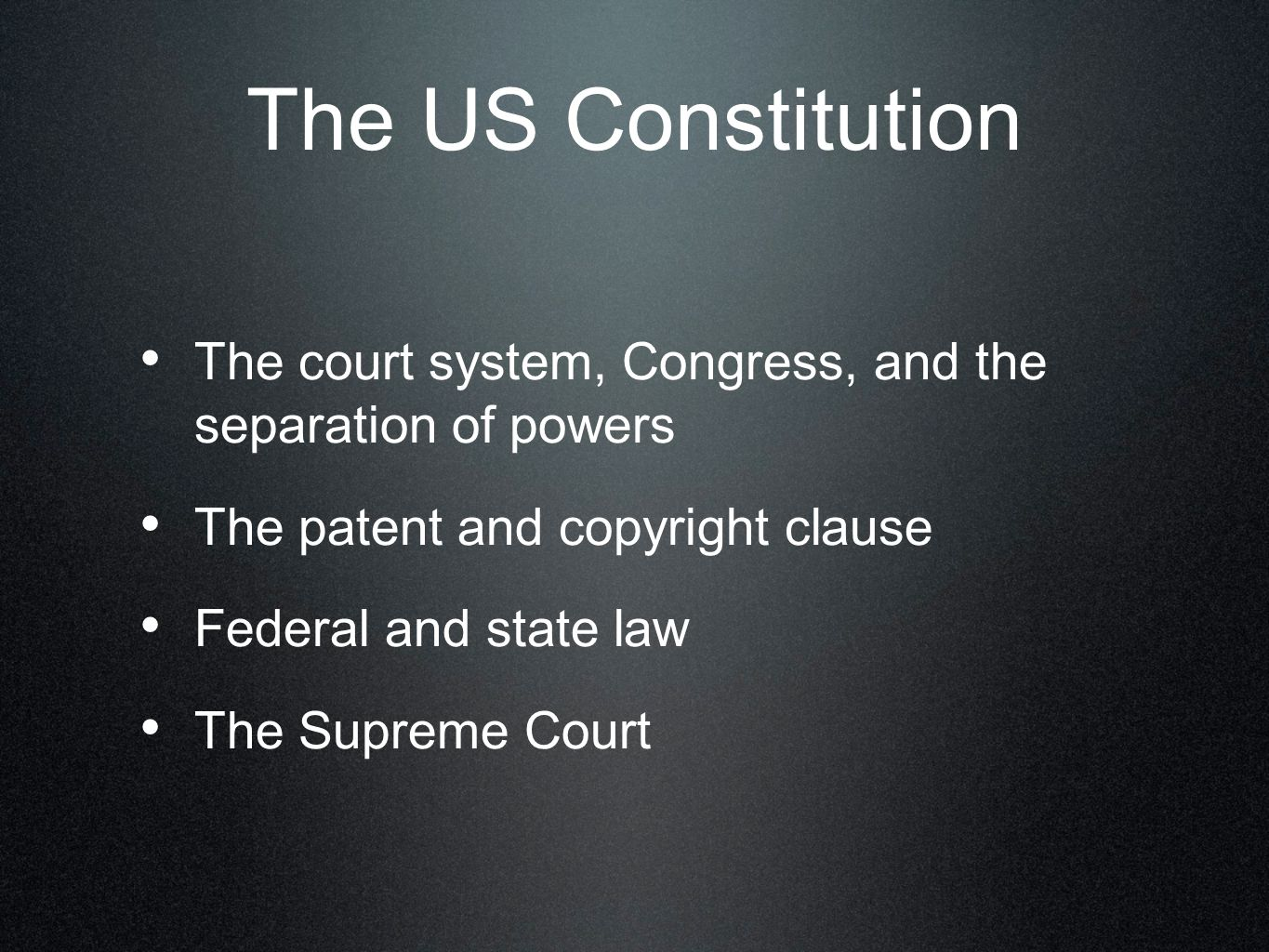 The US Constitution The court system, Congress, and the separation of powers The patent and copyright clause Federal and state law The Supreme Court