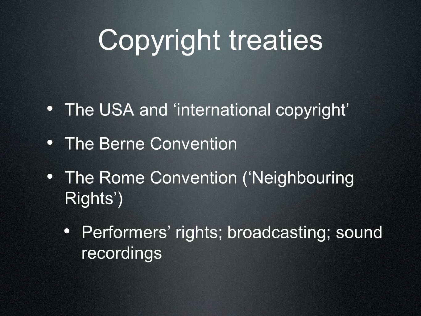 Copyright treaties The USA and 'international copyright' The Berne Convention The Rome Convention ('Neighbouring Rights') Performers' rights; broadcasting; sound recordings