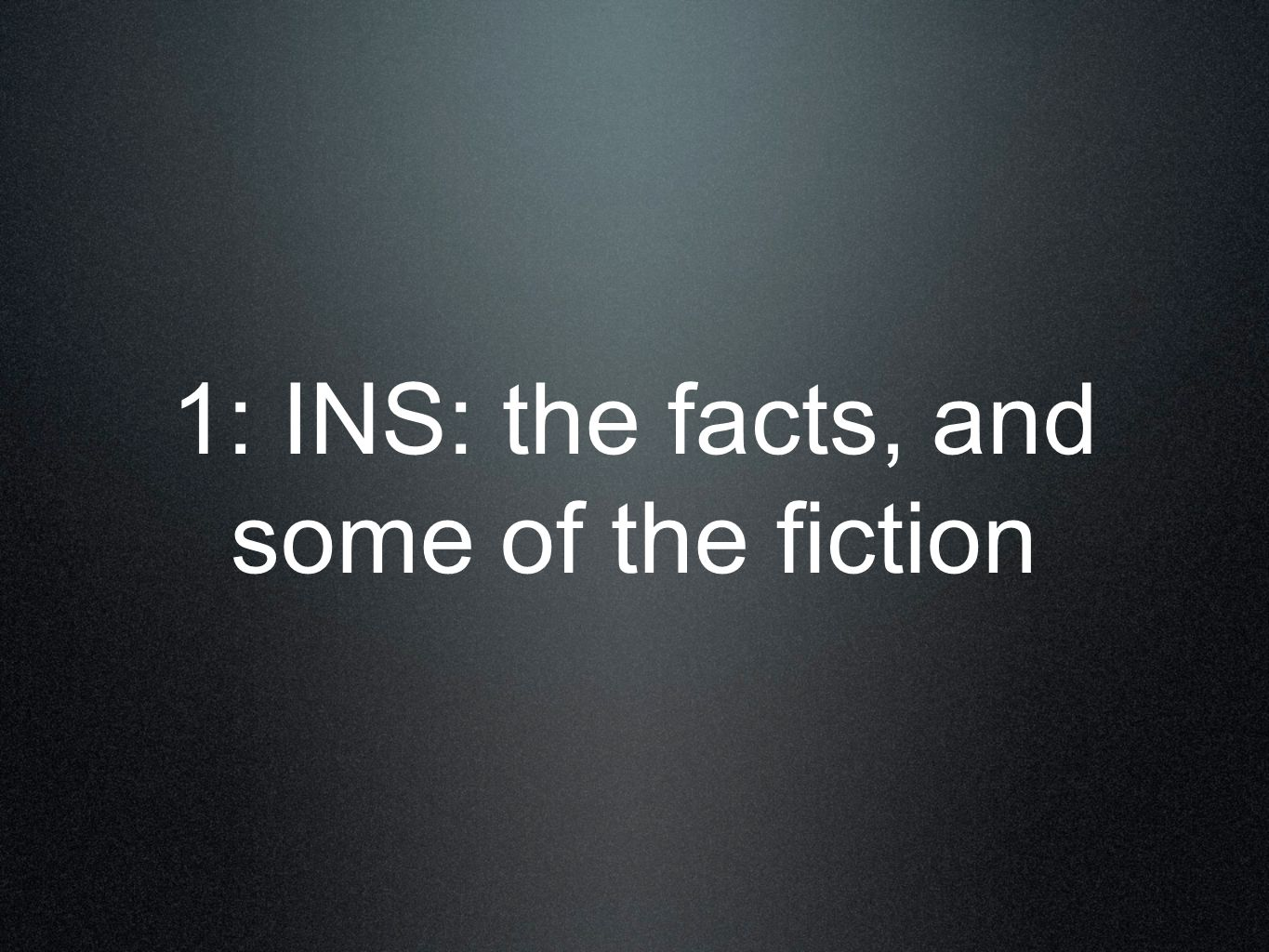 1: INS: the facts, and some of the fiction