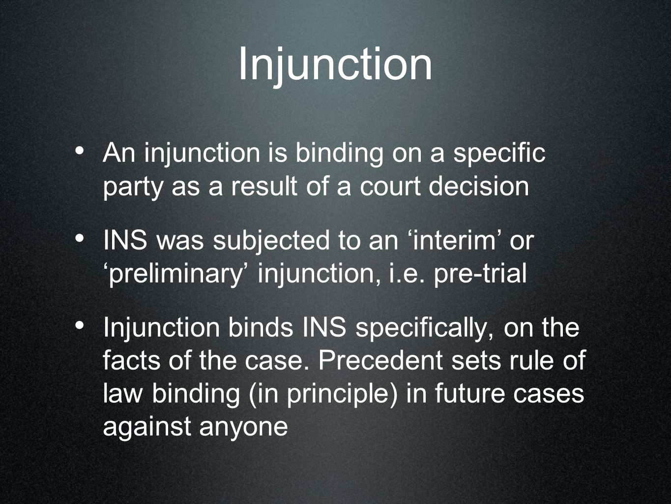 Injunction An injunction is binding on a specific party as a result of a court decision INS was subjected to an 'interim' or 'preliminary' injunction, i.e.