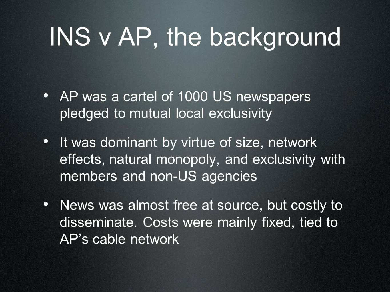 INS v AP, the background AP was a cartel of 1000 US newspapers pledged to mutual local exclusivity It was dominant by virtue of size, network effects, natural monopoly, and exclusivity with members and non-US agencies News was almost free at source, but costly to disseminate.