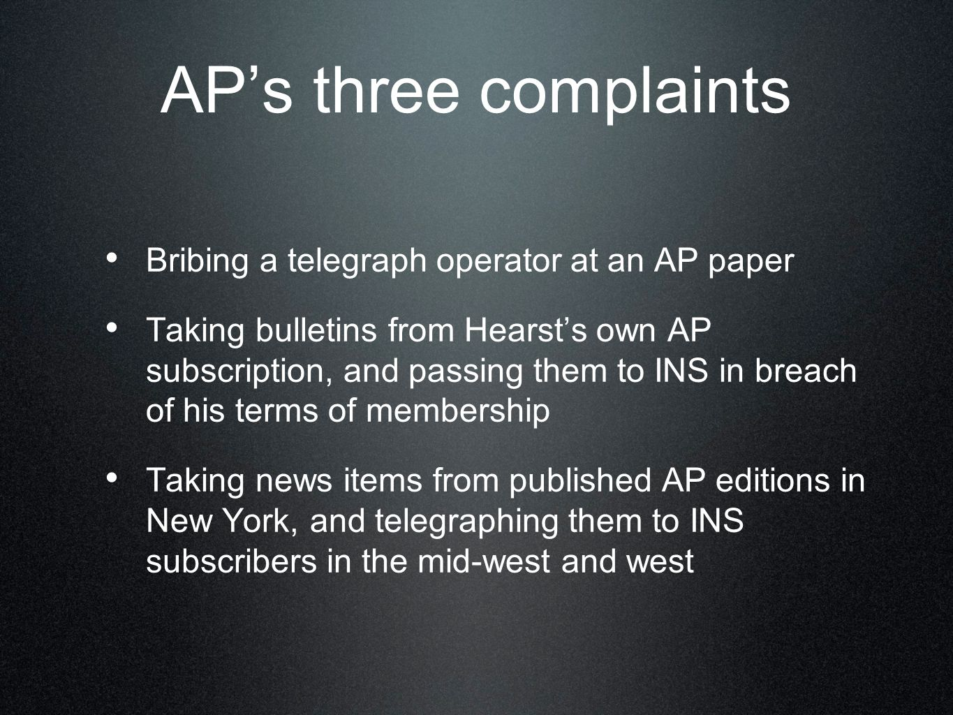 AP's three complaints Bribing a telegraph operator at an AP paper Taking bulletins from Hearst's own AP subscription, and passing them to INS in breach of his terms of membership Taking news items from published AP editions in New York, and telegraphing them to INS subscribers in the mid-west and west