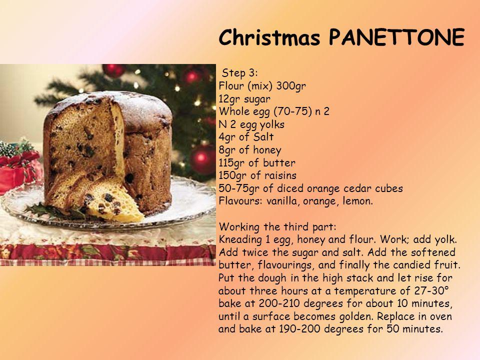 Christmas PANETTONE Step 3: Flour (mix) 300gr 12gr sugar Whole egg (70-75) n 2 N 2 egg yolks 4gr of Salt 8gr of honey 115gr of butter 150gr of raisins 50-75gr of diced orange cedar cubes Flavours: vanilla, orange, lemon.