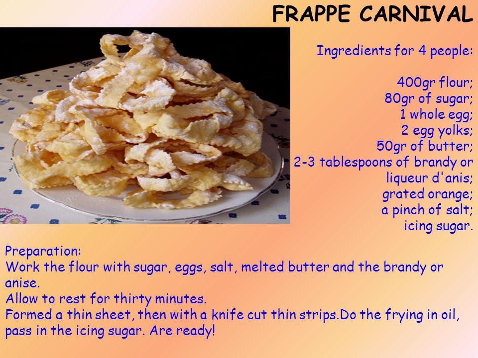 FRAPPE CARNIVAL Ingredients for 4 people: 400gr flour; 80gr of sugar; 1 whole egg; 2 egg yolks; 50gr of butter; 2-3 tablespoons of brandy or liqueur d anis; grated orange; a pinch of salt; icing sugar.