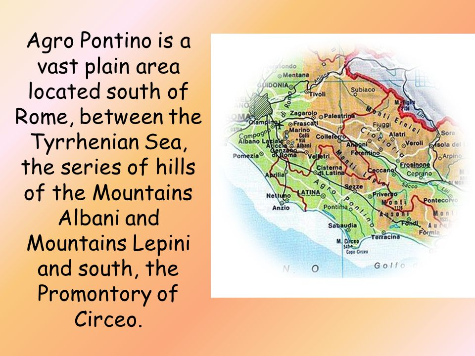 Agro Pontino is a vast plain area located south of Rome, between the Tyrrhenian Sea, the series of hills of the Mountains Albani and Mountains Lepini and south, the Promontory of Circeo.