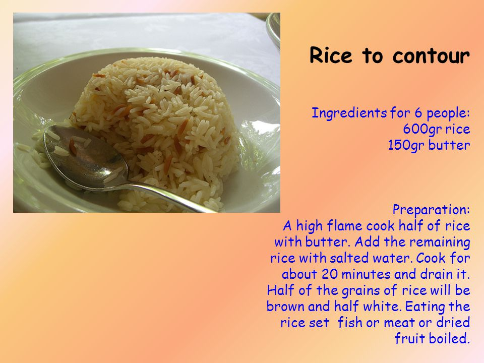 Rice to contour Ingredients for 6 people: 600gr rice 150gr butter Preparation: A high flame cook half of rice with butter.