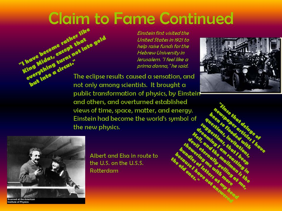 Claim to Fame Continued The eclipse results caused a sensation, and not only among scientists. It brought a public transformation of physics, by Einst