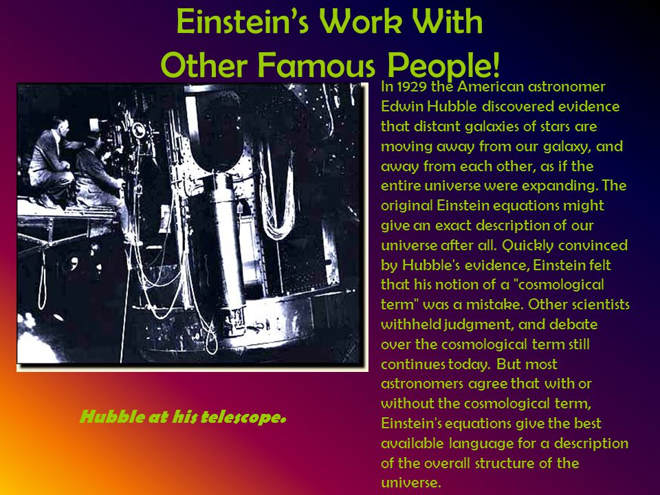 Einstein's Work With Other Famous People! In 1929 the American astronomer Edwin Hubble discovered evidence that distant galaxies of stars are moving a