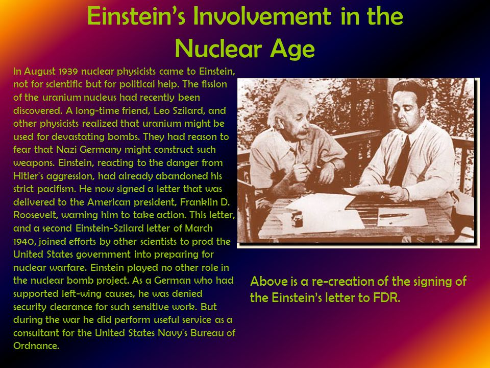 Einstein's Involvement in the Nuclear Age In August 1939 nuclear physicists came to Einstein, not for scientific but for political help. The fission o