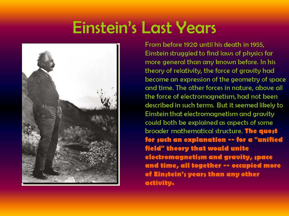 Einstein's Last Years From before 1920 until his death in 1955, Einstein struggled to find laws of physics far more general than any known before. In