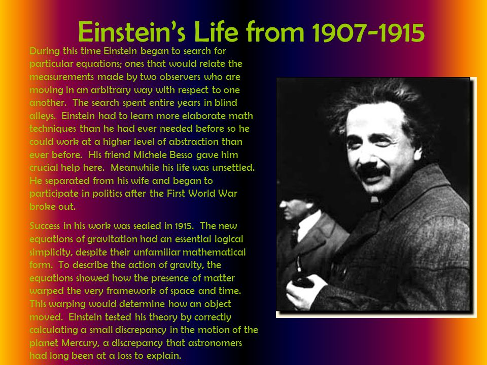Einstein's Life from 1907-1915 During this time Einstein began to search for particular equations; ones that would relate the measurements made by two