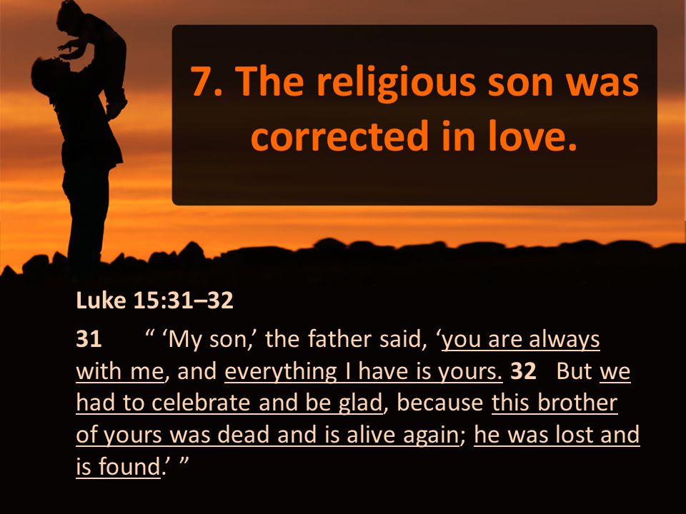 "7. The religious son was corrected in love. Luke 15:31–32 31 "" 'My son,' the father said, 'you are always with me, and everything I have is yours. 32"
