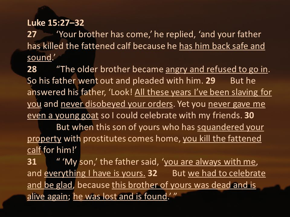 "Luke 15:27–32 27 'Your brother has come,' he replied, 'and your father has killed the fattened calf because he has him back safe and sound.' 28 ""The o"