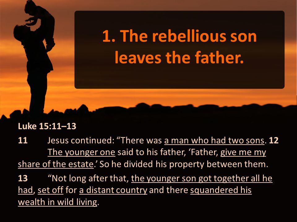 "1. The rebellious son leaves the father. Luke 15:11–13 11 Jesus continued: ""There was a man who had two sons. 12 The younger one said to his father, '"