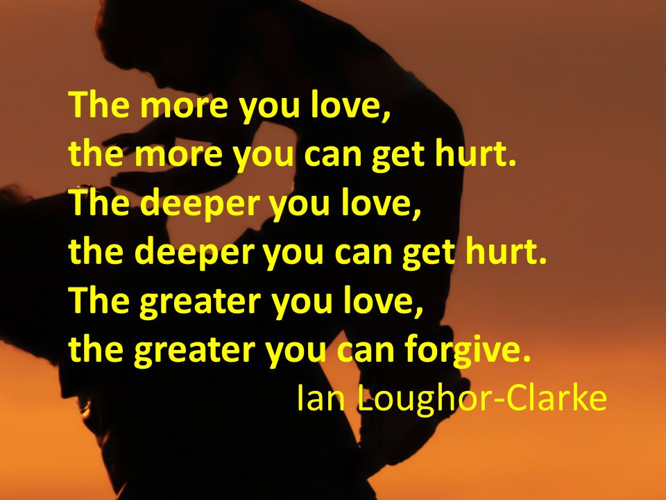 The more you love, the more you can get hurt. The deeper you love, the deeper you can get hurt. The greater you love, the greater you can forgive. Ian