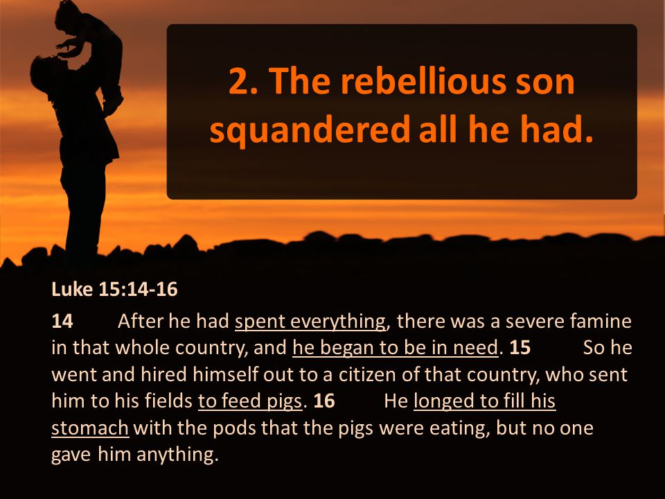 2. The rebellious son squandered all he had. Luke 15:14-16 14 After he had spent everything, there was a severe famine in that whole country, and he b