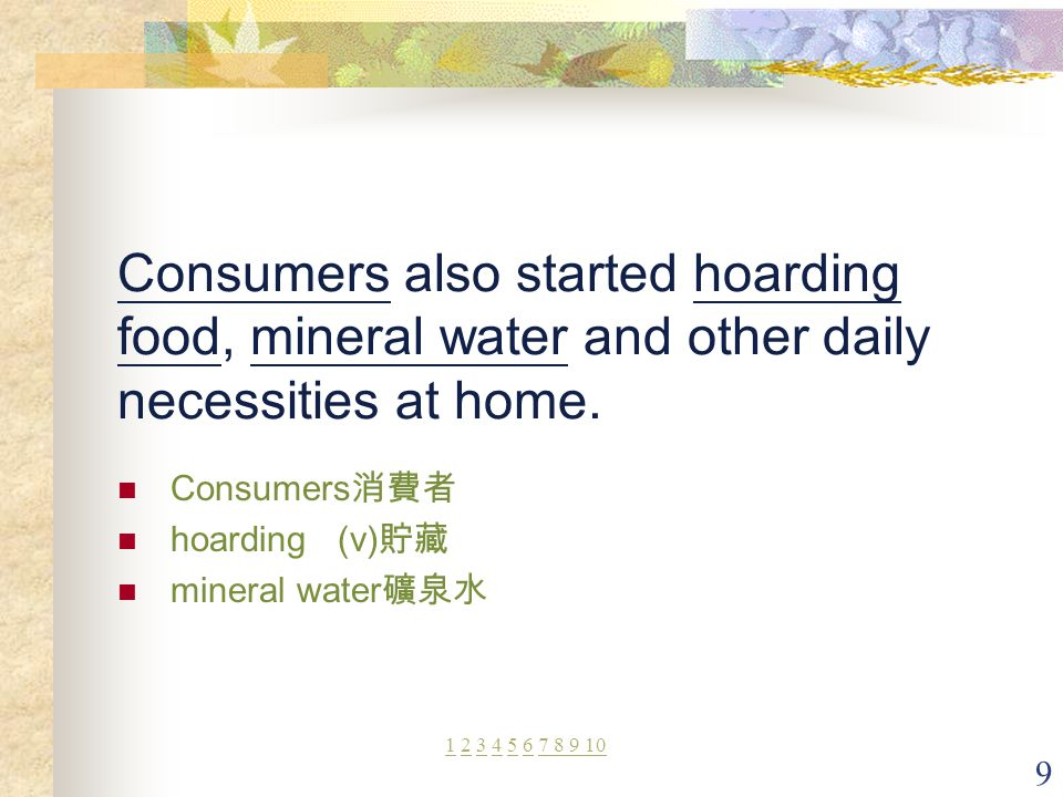9 Consumers also started hoarding food, mineral water and other daily necessities at home. Consumers 消費者 hoarding (v) 貯藏 mineral water 礦泉水 11 2 3 4 5