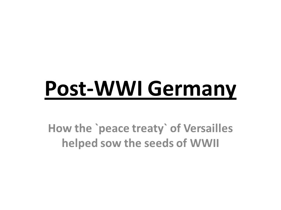 Post-WWI Germany How the `peace treaty` of Versailles helped sow the seeds of WWII