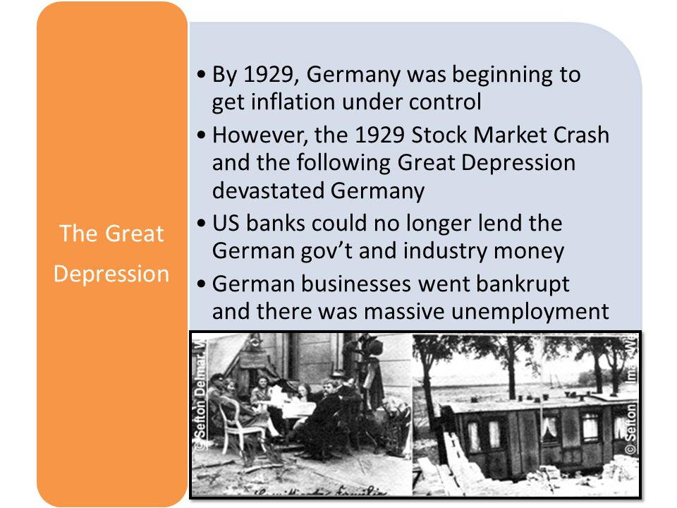 By 1929, Germany was beginning to get inflation under control However, the 1929 Stock Market Crash and the following Great Depression devastated Germany US banks could no longer lend the German gov't and industry money German businesses went bankrupt and there was massive unemployment The Great Depression