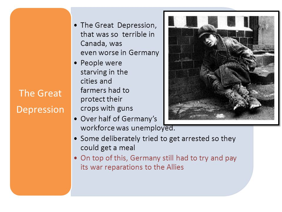 The Great Depression, that was so terrible in Canada, was even worse in Germany People were starving in the cities and farmers had to protect their crops with guns Over half of Germany's workforce was unemployed.