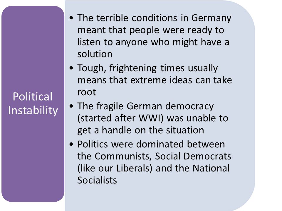 The terrible conditions in Germany meant that people were ready to listen to anyone who might have a solution Tough, frightening times usually means that extreme ideas can take root The fragile German democracy (started after WWI) was unable to get a handle on the situation Politics were dominated between the Communists, Social Democrats (like our Liberals) and the National Socialists Political Instability