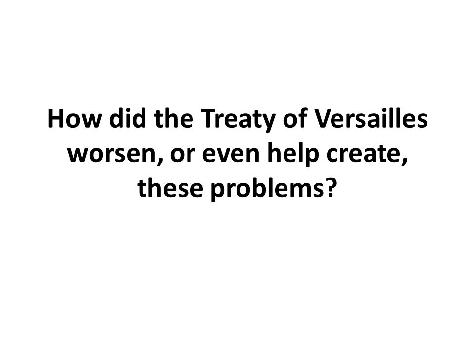 How did the Treaty of Versailles worsen, or even help create, these problems