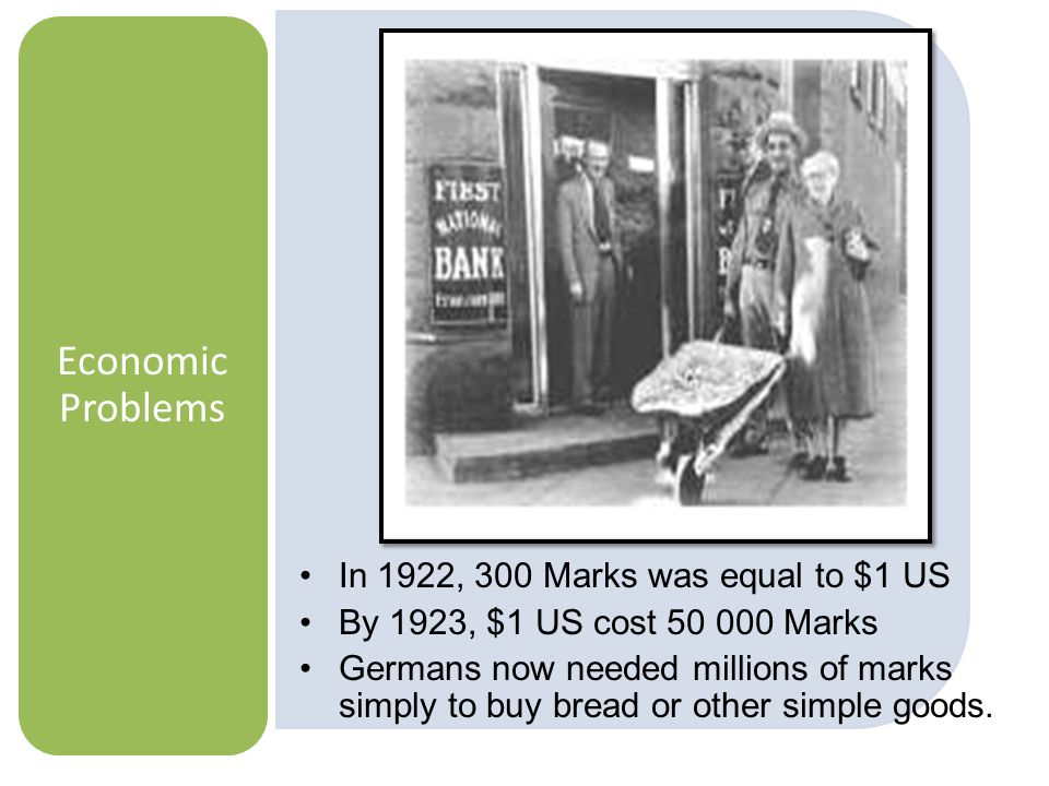Economic Problems In 1922, 300 Marks was equal to $1 US By 1923, $1 US cost 50 000 Marks Germans now needed millions of marks simply to buy bread or other simple goods.