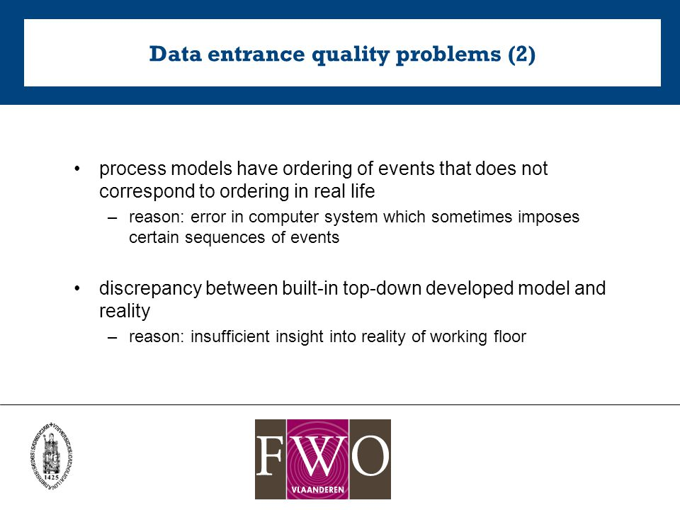 Data entrance quality problems (2) process models have ordering of events that does not correspond to ordering in real life –reason: error in computer system which sometimes imposes certain sequences of events discrepancy between built-in top-down developed model and reality –reason: insufficient insight into reality of working floor