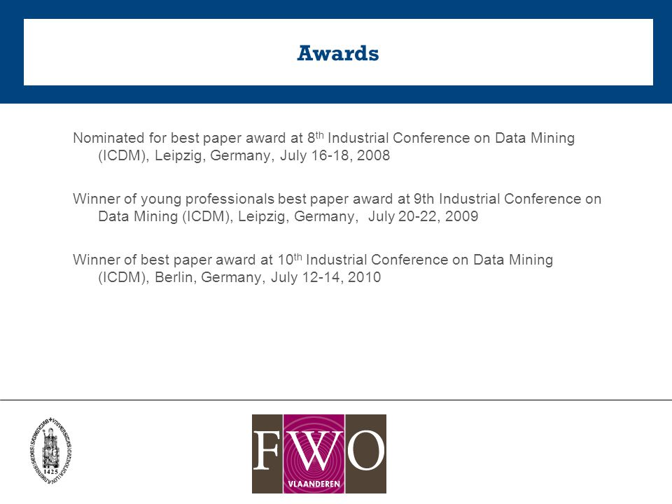 Awards Nominated for best paper award at 8 th Industrial Conference on Data Mining (ICDM), Leipzig, Germany, July 16-18, 2008 Winner of young professionals best paper award at 9th Industrial Conference on Data Mining (ICDM), Leipzig, Germany, July 20-22, 2009 Winner of best paper award at 10 th Industrial Conference on Data Mining (ICDM), Berlin, Germany, July 12-14, 2010