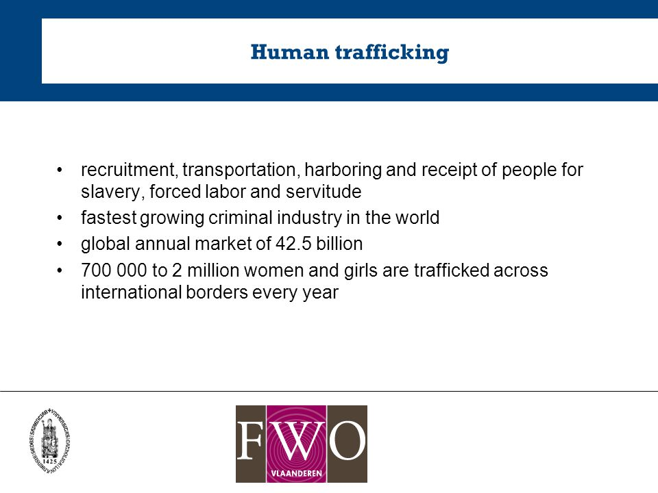Human trafficking recruitment, transportation, harboring and receipt of people for slavery, forced labor and servitude fastest growing criminal industry in the world global annual market of 42.5 billion 700 000 to 2 million women and girls are trafficked across international borders every year
