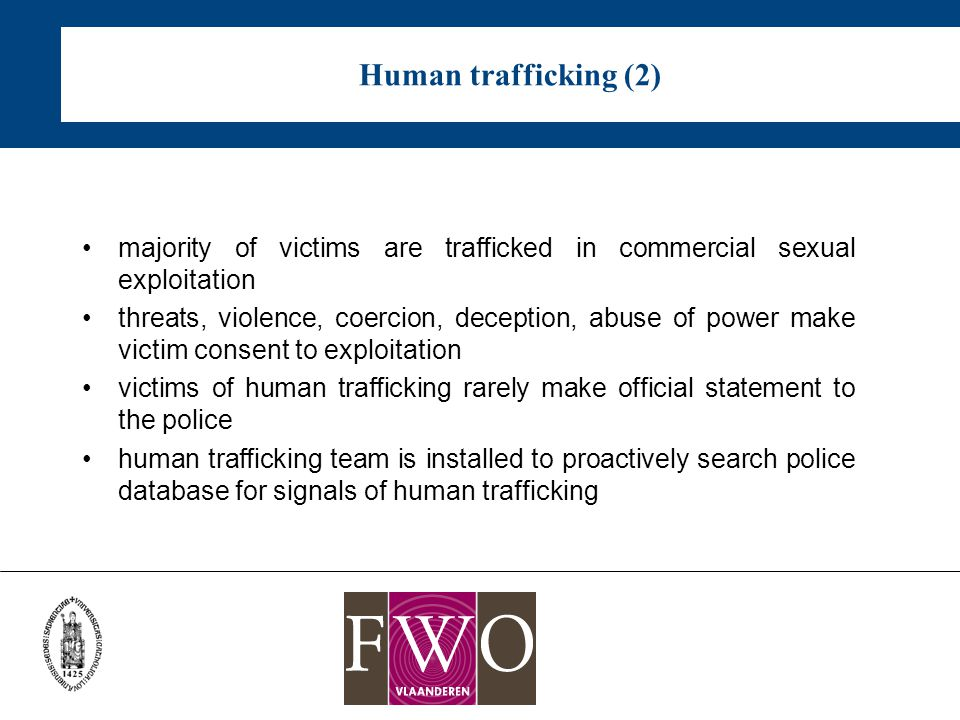 Human trafficking (2) majority of victims are trafficked in commercial sexual exploitation threats, violence, coercion, deception, abuse of power make victim consent to exploitation victims of human trafficking rarely make official statement to the police human trafficking team is installed to proactively search police database for signals of human trafficking