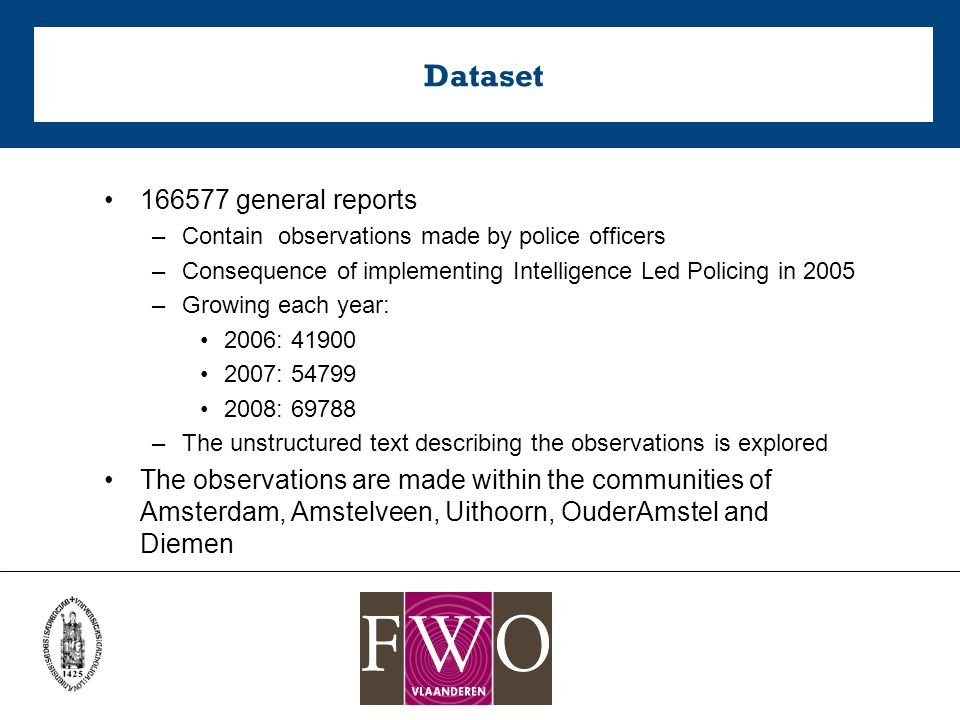 Dataset 166577 general reports –Contain observations made by police officers –Consequence of implementing Intelligence Led Policing in 2005 –Growing each year: 2006: 41900 2007: 54799 2008: 69788 –The unstructured text describing the observations is explored The observations are made within the communities of Amsterdam, Amstelveen, Uithoorn, OuderAmstel and Diemen