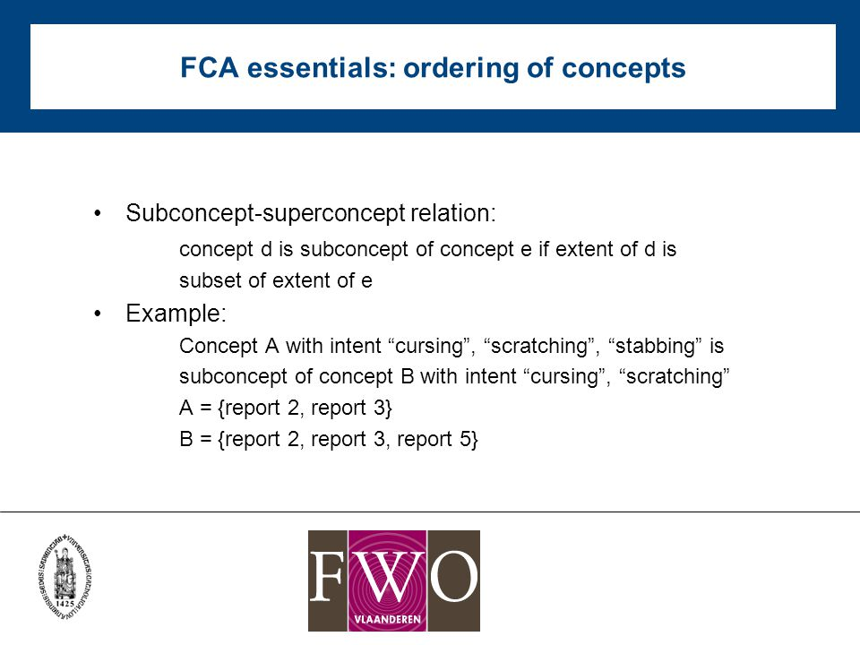 FCA essentials: ordering of concepts Subconcept-superconcept relation: concept d is subconcept of concept e if extent of d is subset of extent of e Example: Concept A with intent cursing , scratching , stabbing is subconcept of concept B with intent cursing , scratching A = {report 2, report 3} B = {report 2, report 3, report 5}