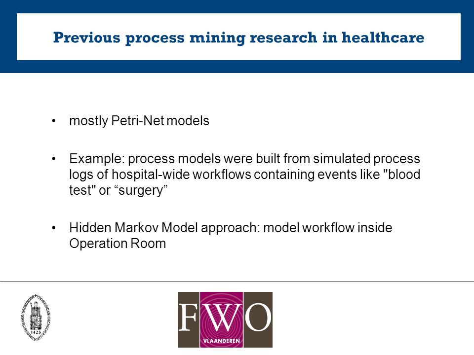 Previous process mining research in healthcare mostly Petri-Net models Example: process models were built from simulated process logs of hospital-wide workflows containing events like blood test or surgery Hidden Markov Model approach: model workflow inside Operation Room