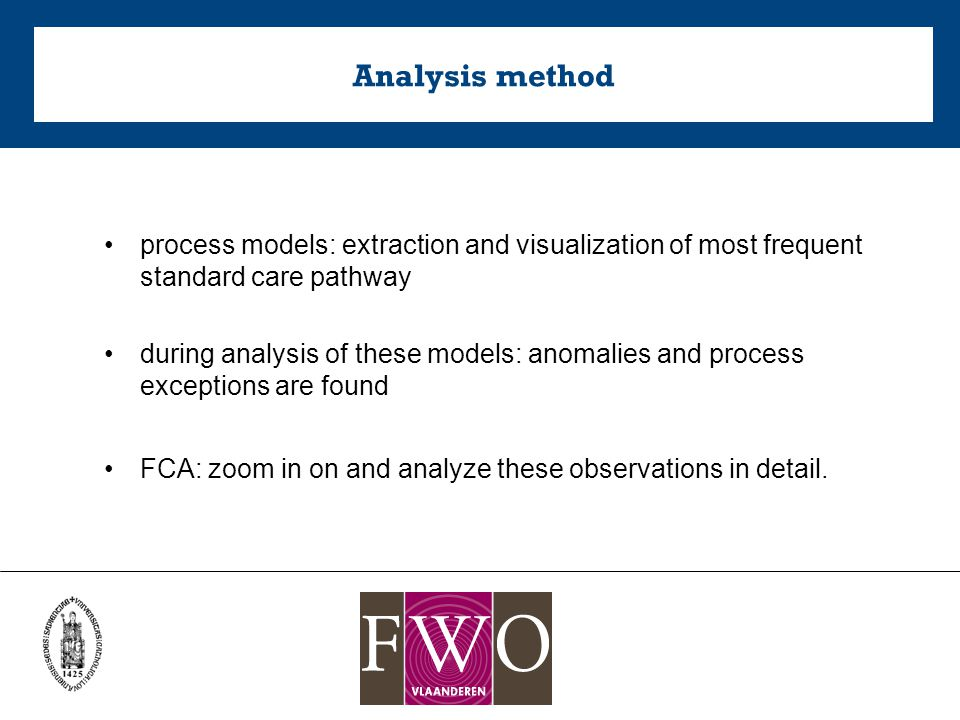 Analysis method process models: extraction and visualization of most frequent standard care pathway during analysis of these models: anomalies and process exceptions are found FCA: zoom in on and analyze these observations in detail.