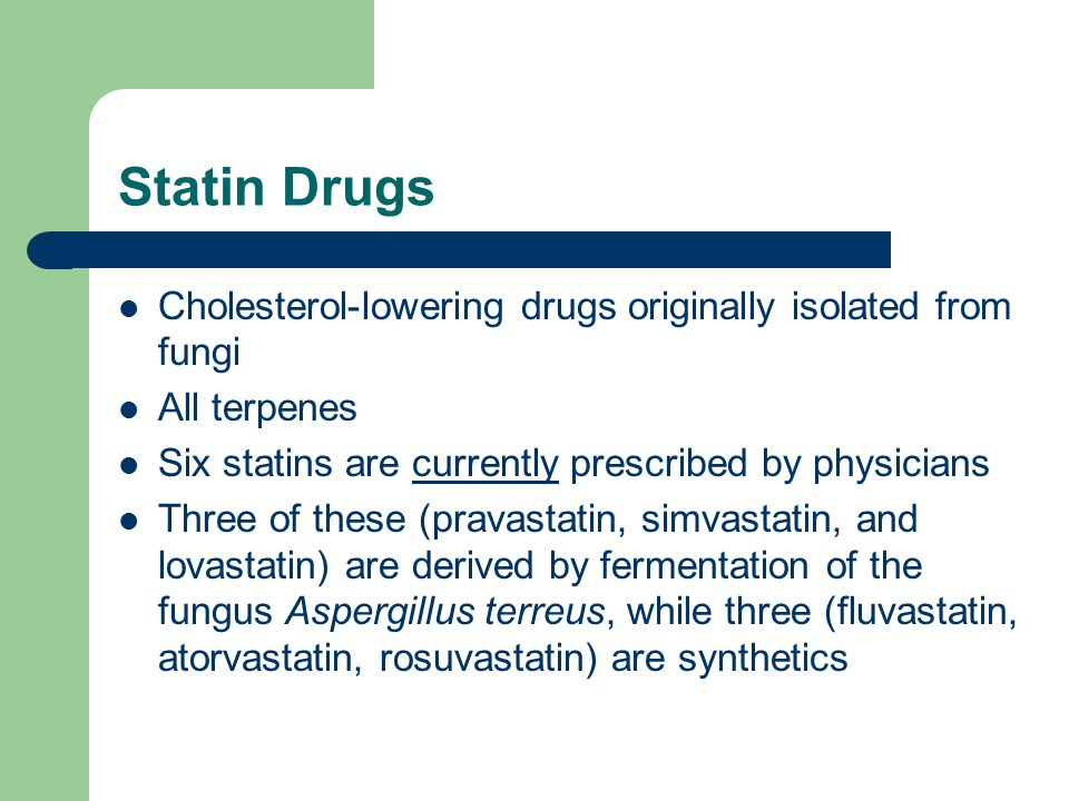 Statin Drugs Cholesterol-lowering drugs originally isolated from fungi All terpenes Six statins are currently prescribed by physicians Three of these (pravastatin, simvastatin, and lovastatin) are derived by fermentation of the fungus Aspergillus terreus, while three (fluvastatin, atorvastatin, rosuvastatin) are synthetics