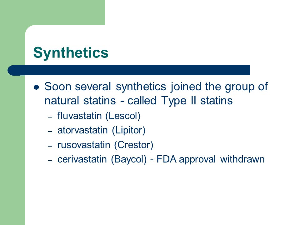 Synthetics Soon several synthetics joined the group of natural statins - called Type II statins – fluvastatin (Lescol) – atorvastatin (Lipitor) – rusovastatin (Crestor) – cerivastatin (Baycol) - FDA approval withdrawn