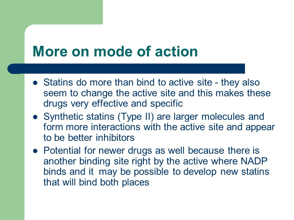 More on mode of action Statins do more than bind to active site - they also seem to change the active site and this makes these drugs very effective and specific Synthetic statins (Type II) are larger molecules and form more interactions with the active site and appear to be better inhibitors Potential for newer drugs as well because there is another binding site right by the active where NADP binds and it may be possible to develop new statins that will bind both places