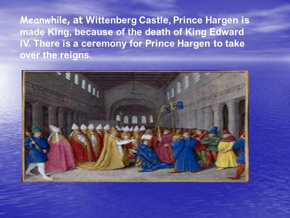 Meanwhile, at Wittenberg Castle, Prince Hargen is made King, because of the death of King Edward lV.